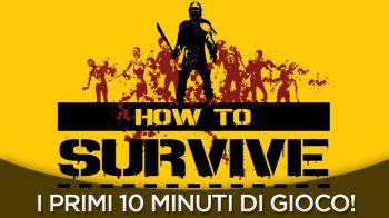 How to Survive : I Primi Dieci Minuti di Gameplay