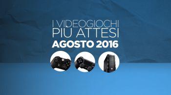 I giochi per PC e console più attesi di agosto 2016 nel nostro Video Speciale